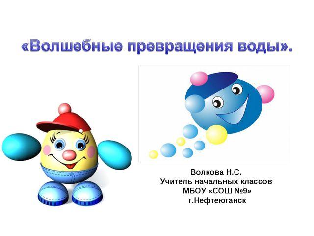 Волкова Н.С. Учитель начальных классов МБОУ «СОШ №9» г.Нефтеюганск