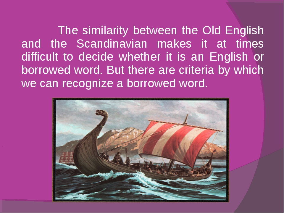 The similarity between the Old English and the Scandinavian makes it at time...