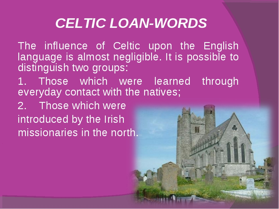 CELTIC LOAN-WORDS The influence of Celtic upon the English language is almost...