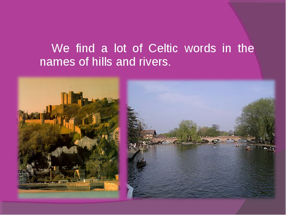 We find a lot of Celtic words in the names of hills and rivers.