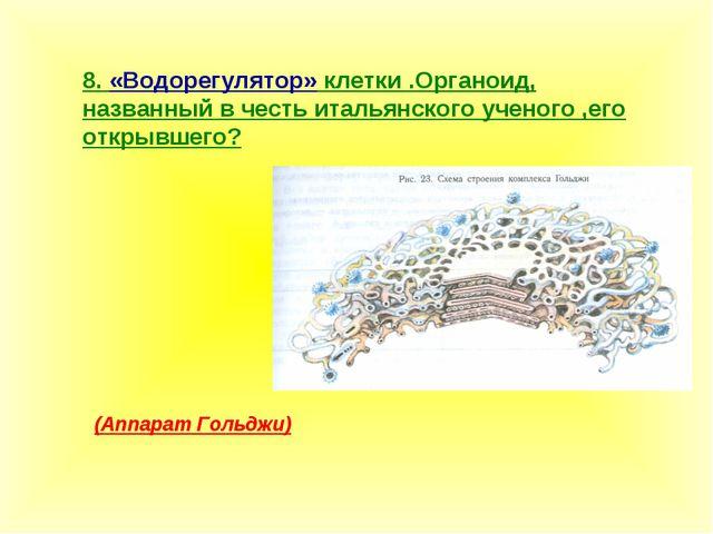 8. «Водорегулятор» клетки .Органоид, названный в честь итальянского ученого ,...