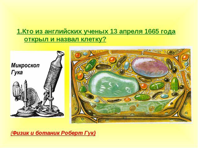 1.Кто из английских ученых 13 апреля 1665 года открыл и назвал клетку? (Физик...