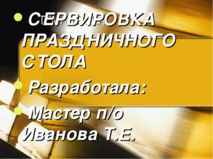 ТЕМА УРОКА СЕРВИРОВКА ПРАЗДНИЧНОГО СТОЛА Разработала: Мастер п/о Иванова Т.Е.