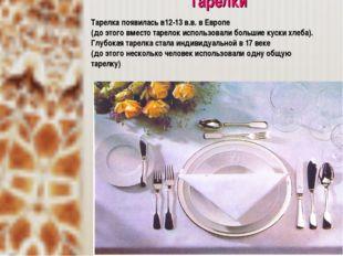 Тарелки Тарелка появилась в12-13 в.в. в Европе (до этого вместо тарелок исп