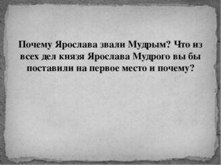 Почему Ярослава звали Мудрым? Что из всех дел князя Ярослава Мудрого вы бы по