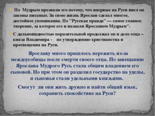 Но Мудрым прозвали его потому, что впервые на Руси ввел он законы писаные.
