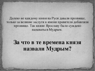 Далеко не каждому князя на Руси давали прозвище, только за великие заслуги к