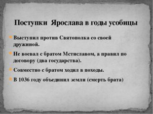 Выступил против Святополка со своей дружиной. Не воевал с братом Мстиславом,