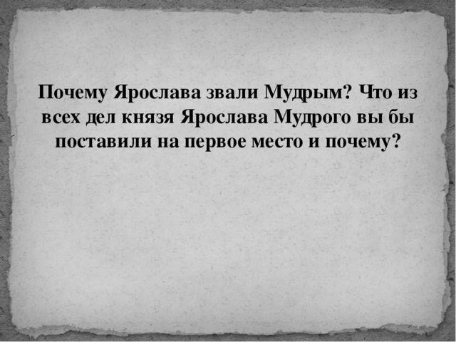 Почему Ярослава звали Мудрым? Что из всех дел князя Ярослава Мудрого вы бы по...