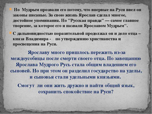 Но Мудрым прозвали его потому, что впервые на Руси ввел он законы писаные....