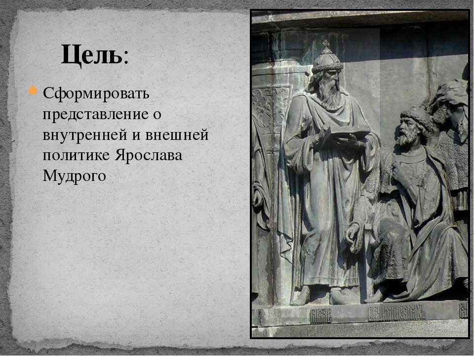 Сформировать представление о внутренней и внешней политике Ярослава Мудрого Ц...