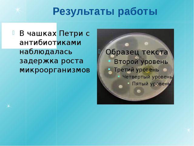 Результаты работы В чашках Петри с антибиотиками наблюдалась задержка роста м...