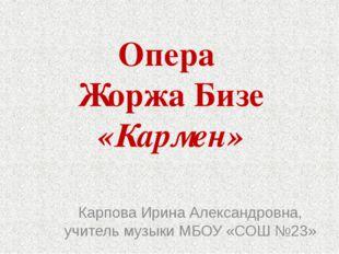 Опера  Жоржа Бизе «Кармен» Карпова Ирина Александровна, учитель музыки МБОУ