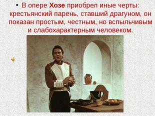 В опере Хозе приобрел иные черты: крестьянский парень, ставший драгуном, он п