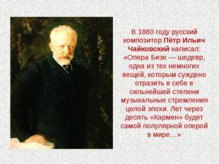 В 1880 году русский композитор Пётр Ильич Чайковский написал: «Опера Бизе — ш