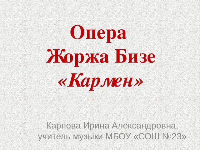 Опера  Жоржа Бизе «Кармен» Карпова Ирина Александровна, учитель музыки МБОУ...