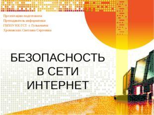 БЕЗОПАСНОСТЬ В СЕТИ ИНТЕРНЕТ Презентацию подготовила: Преподаватель информати