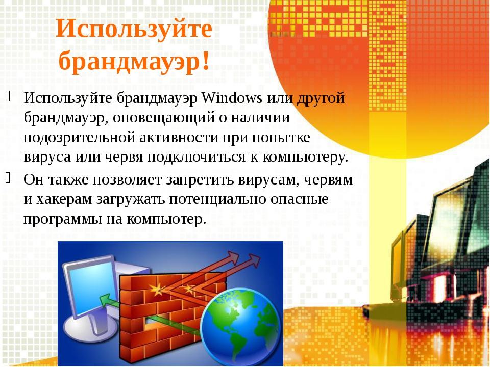 Используйте брандмауэр! Используйте брандмауэр Windows или другой брандмауэр,...