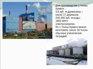Для производства 1 тонны бумаги : 5,6 куб. м древесины – около 17 деревьев; 2