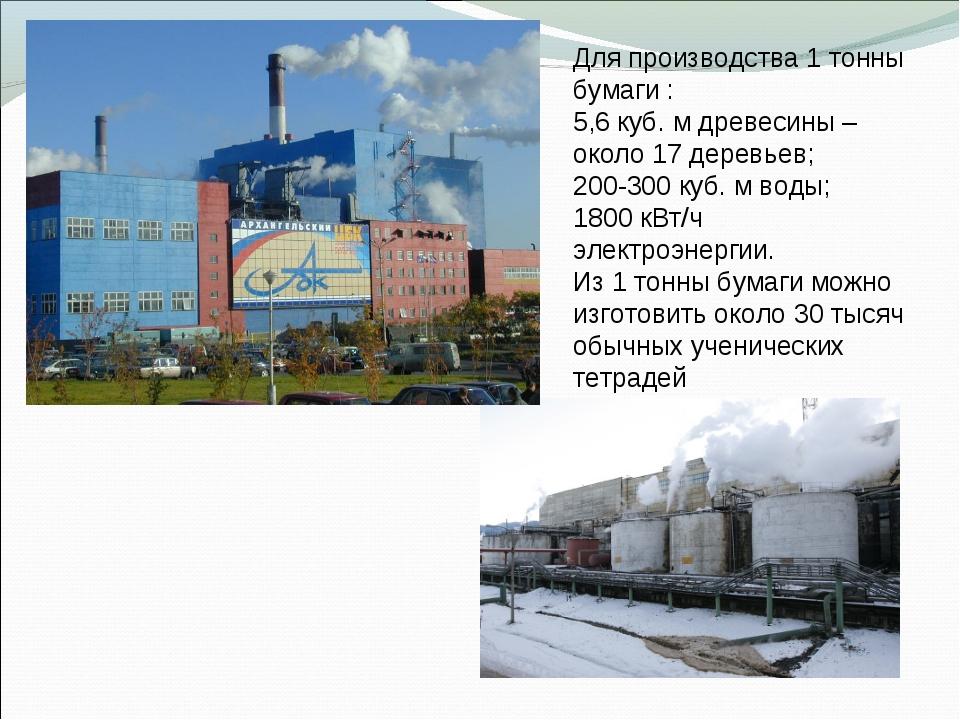 Для производства 1 тонны бумаги : 5,6 куб. м древесины – около 17 деревьев; 2...