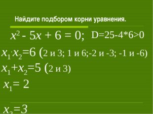 Найдите подбором корни уравнения. х2 - 5х + 6 = 0; х1+х2=5 (2 и 3) х1.х2=6 (