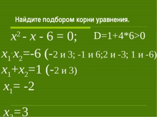 Найдите подбором корни уравнения. х2 - х - 6 = 0; х1+х2=1 (-2 и 3) х1.х2=-6