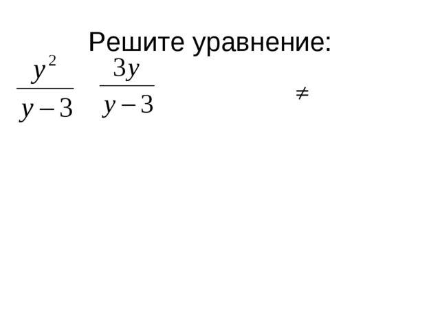 Решите уравнение: у2 = 3у; у2 – 3у = 0; у (у-3) = 0; у = 0; у= 3 – посторонни...