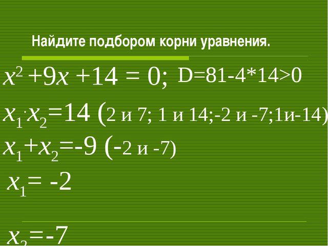 Найдите подбором корни уравнения. х2 +9х +14 = 0; х1+х2=-9 (-2 и -7) х1.х2=1...