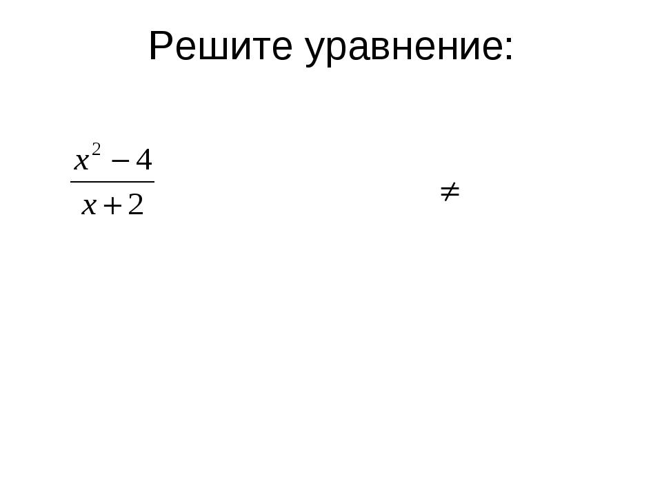 =0; Решите уравнение: х2 -4=0; х2=4 х1=-2 х2=2. – посторонний корень
