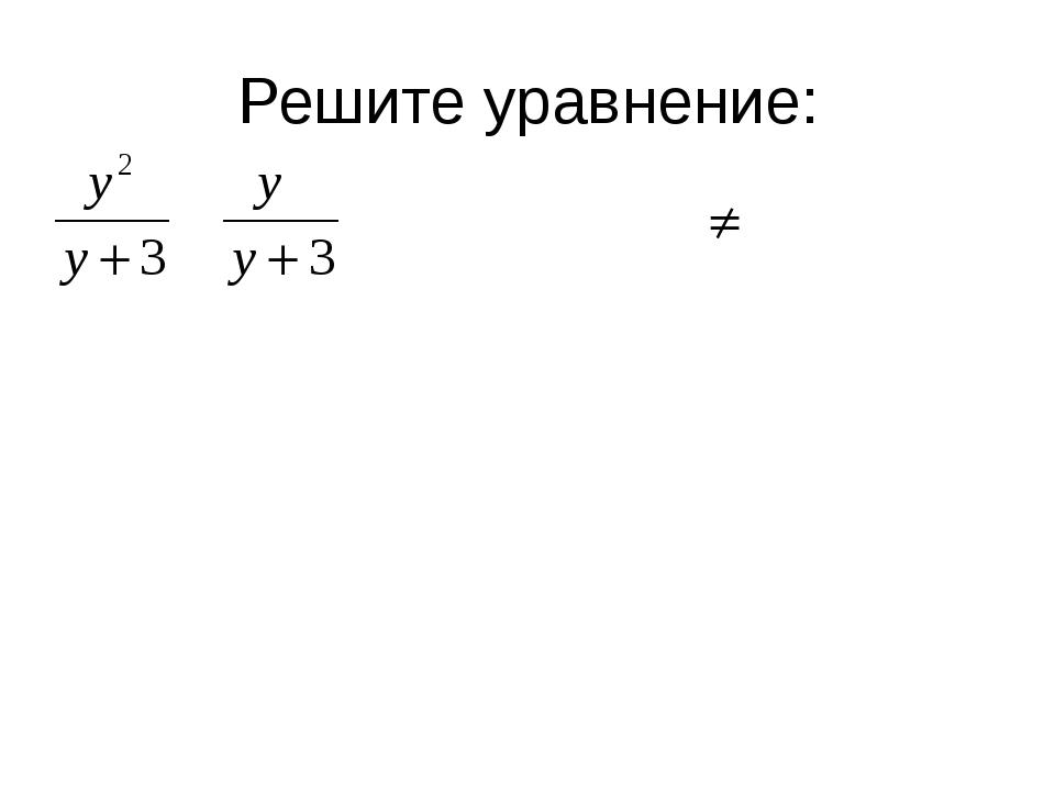 Решите уравнение: у2 = у; у2 – у = 0; у (у-1) = 0; у = 0; у= 1