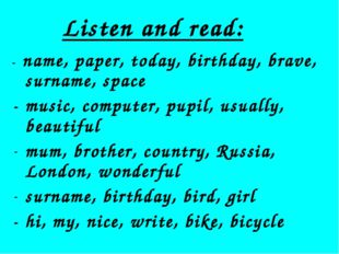 Listen and read: - name, paper, today, birthday, brave, surname, space - musi