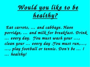 Would you like to be healthy? Eat carrots, … and cabbage. Have porridge, … a