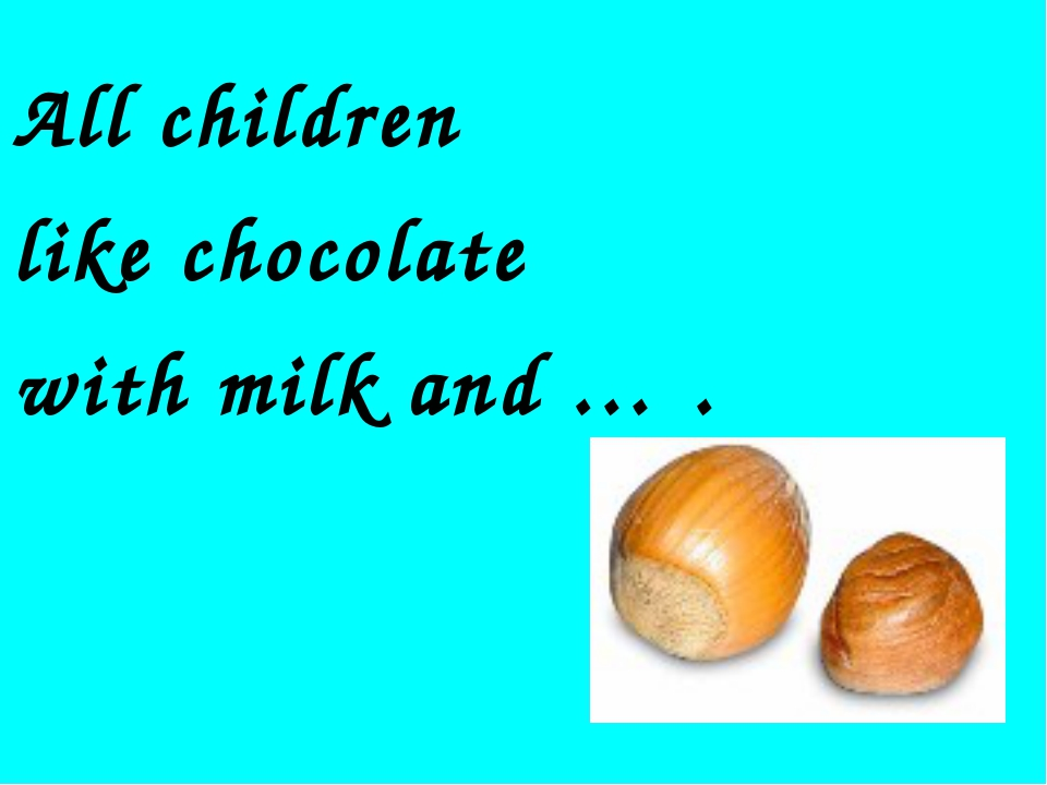 All children like chocolate with milk and … .