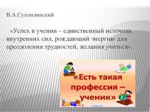 В.А.Сухомлинский «Успех в учении – единственный источник внутренних сил, рожд