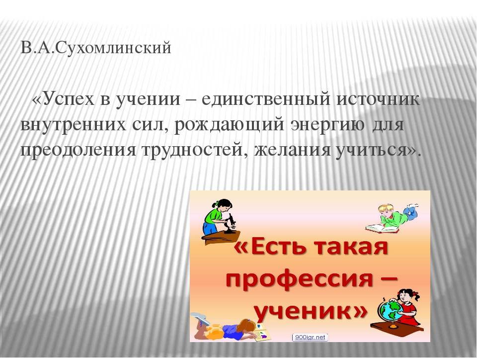 В.А.Сухомлинский «Успех в учении – единственный источник внутренних сил, рожд...