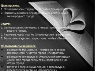 Цель проекта: 1. Познакомиться с творчеством поэтов Электростали. 2. Привлечь