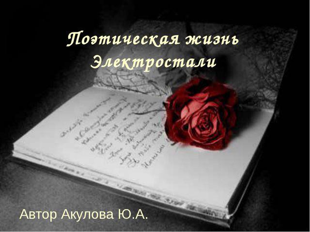 Поэтическая жизнь Электростали Автор Акулова Ю.А.