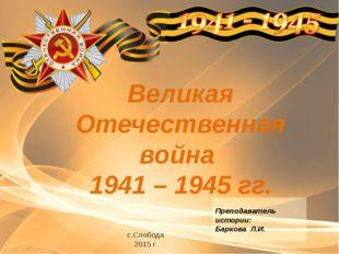 Великая Отечественная война 1941 – 1945 гг. с.Слобода 2015 г. Преподаватель и