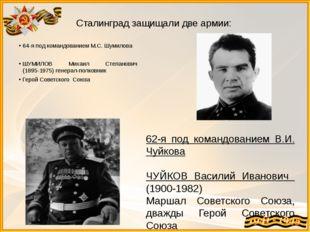 Сталинград защищали две армии: 64-я под командованием М.С. Шумилова ШУМИЛОВ М