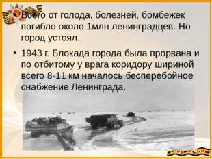 Всего от голода, болезней, бомбежек погибло около 1млн ленинградцев. Но город