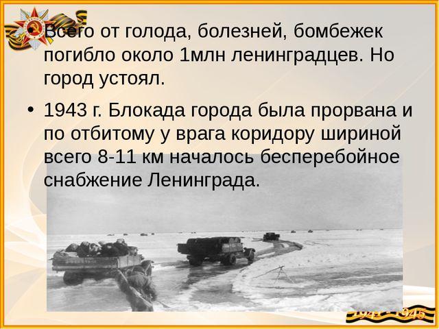 Всего от голода, болезней, бомбежек погибло около 1млн ленинградцев. Но город...