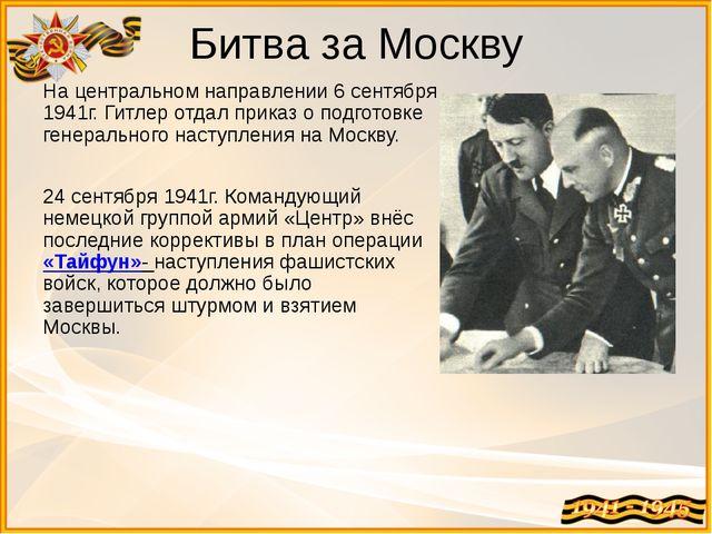 Битва за Москву На центральном направлении 6 сентября 1941г. Гитлер отдал при...