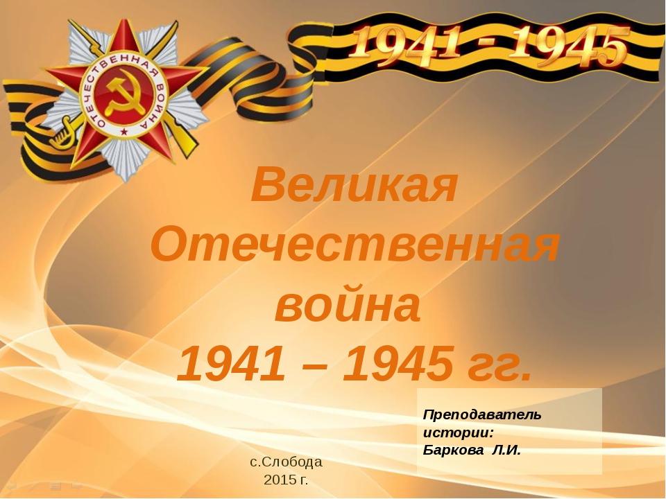 Великая Отечественная война 1941 – 1945 гг. с.Слобода 2015 г. Преподаватель и...