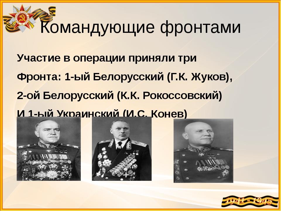Командующие фронтами Участие в операции приняли три Фронта: 1-ый Белорусский...