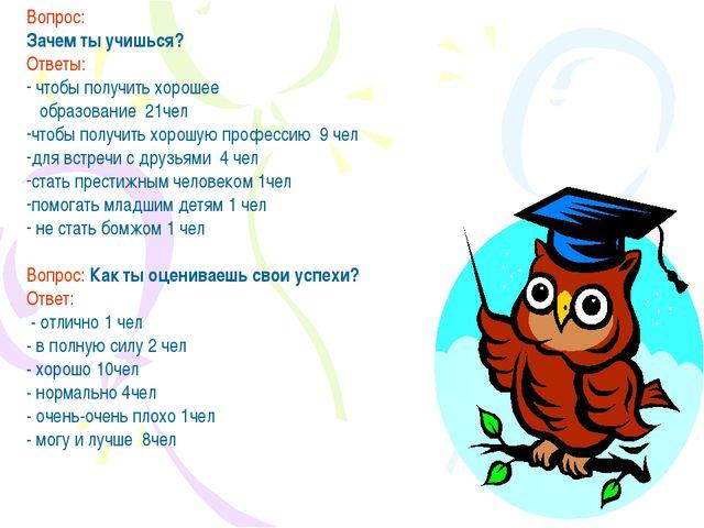 Вопрос: Зачем ты учишься? Ответы: чтобы получить хорошее образование 21чел чт...