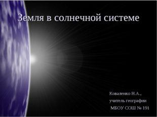 Земля в солнечной системе Коваленко Н.А., учитель географии МБОУ СОШ № 191