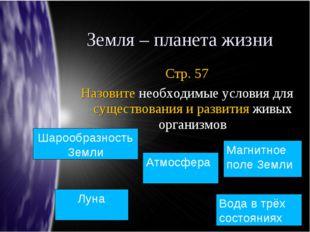 Земля – планета жизни Стр. 57 Назовите необходимые условия для существования