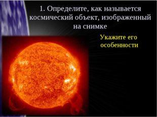 1. Определите, как называется космический объект, изображенный на снимке Укаж