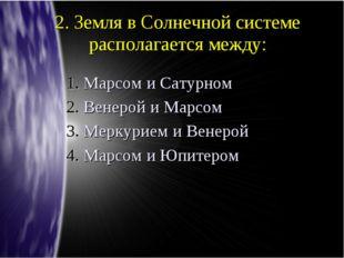 2. Земля в Солнечной системе располагается между: Марсом и Сатурном Венерой и