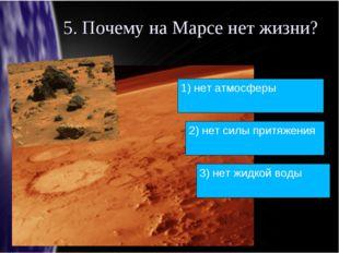 5. Почему на Марсе нет жизни? 1) нет атмосферы 2) нет силы притяжения 3) нет